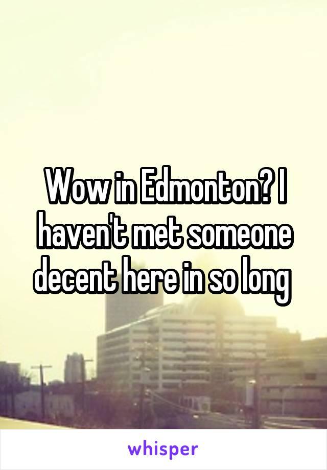 Wow in Edmonton? I haven't met someone decent here in so long