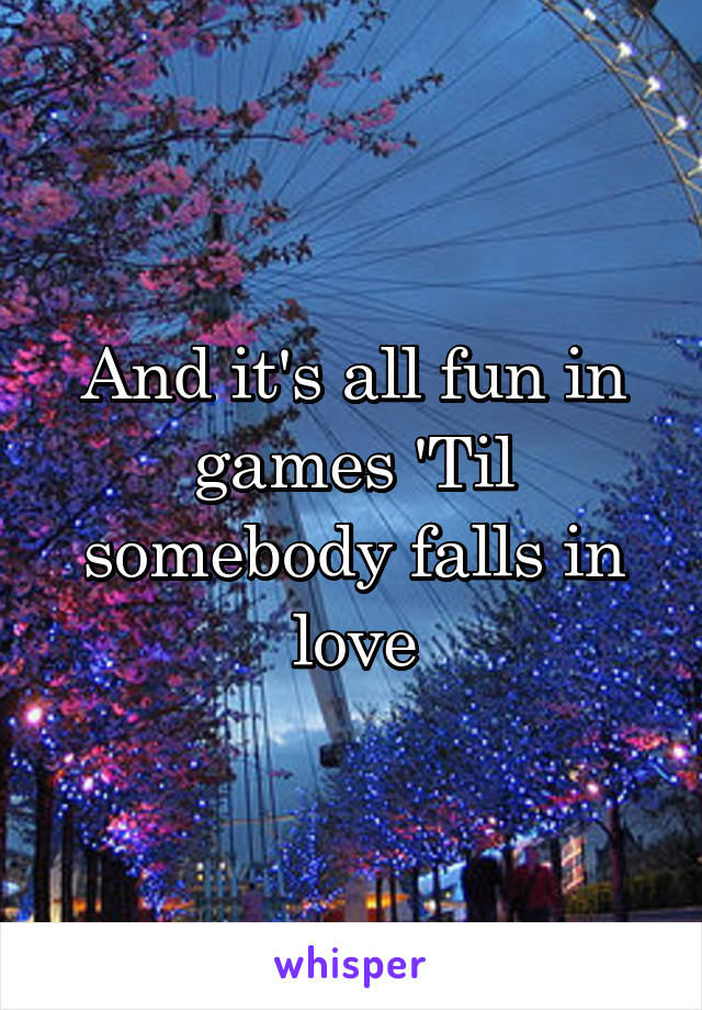 And it's all fun in games 'Til somebody falls in love