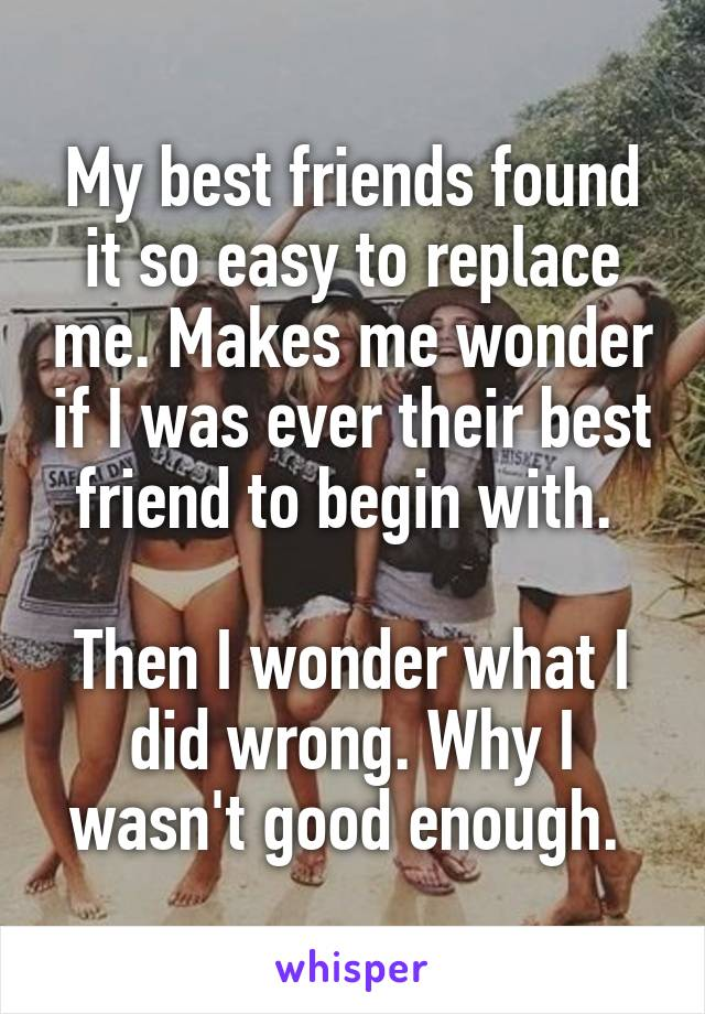My best friends found it so easy to replace me. Makes me wonder if I was ever their best friend to begin with.   Then I wonder what I did wrong. Why I wasn't good enough.