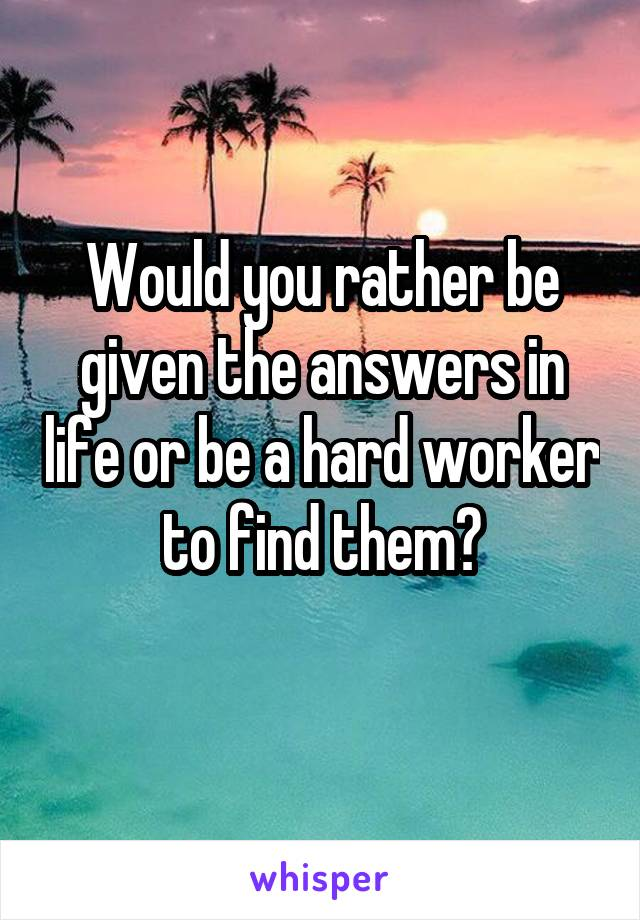 Would you rather be given the answers in life or be a hard worker to find them?