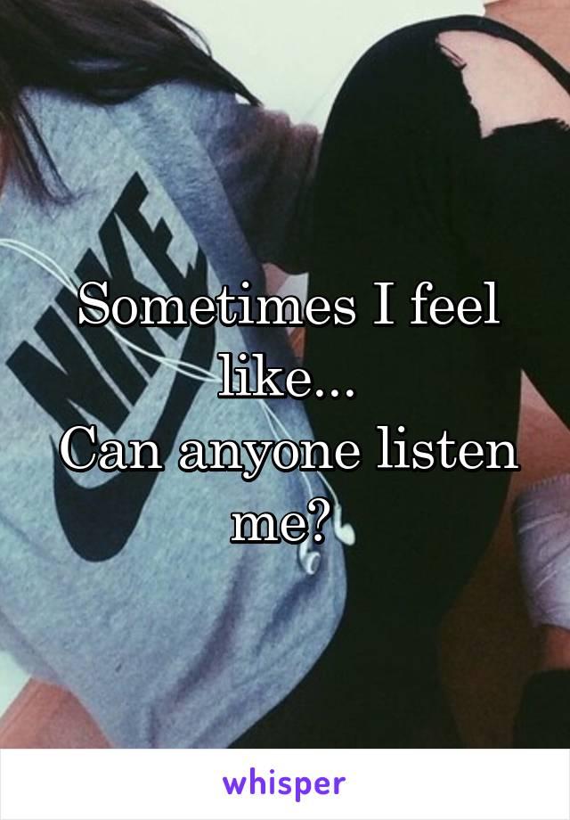 Sometimes I feel like... Can anyone listen me?