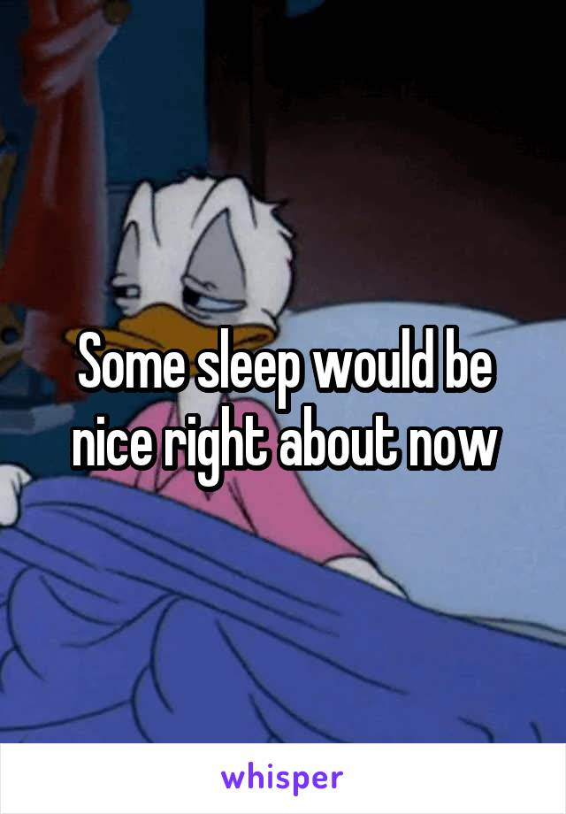 Some sleep would be nice right about now