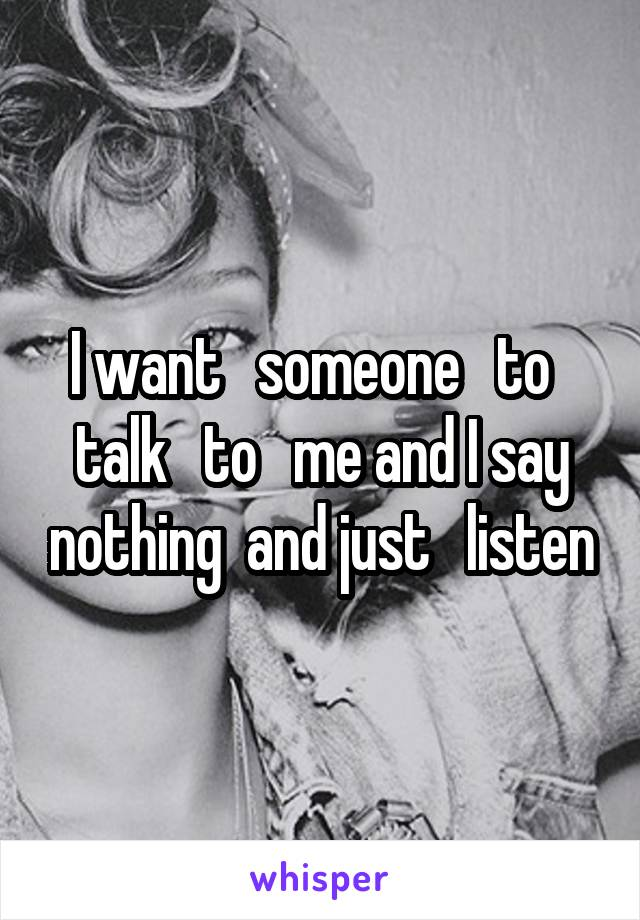 I want   someone   to   talk   to   me and I say nothing  and just   listen