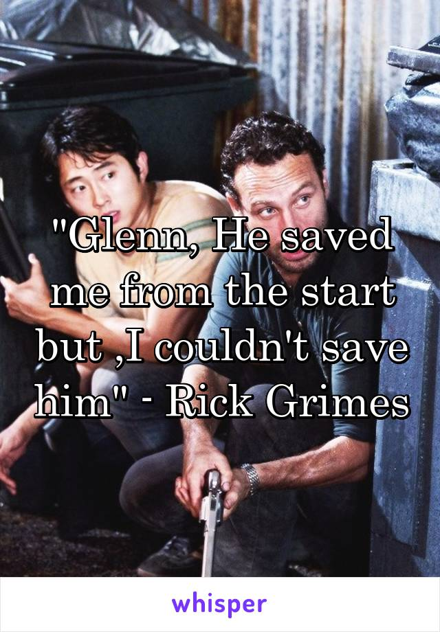 """""""Glenn, He saved me from the start but ,I couldn't save him"""" - Rick Grimes"""