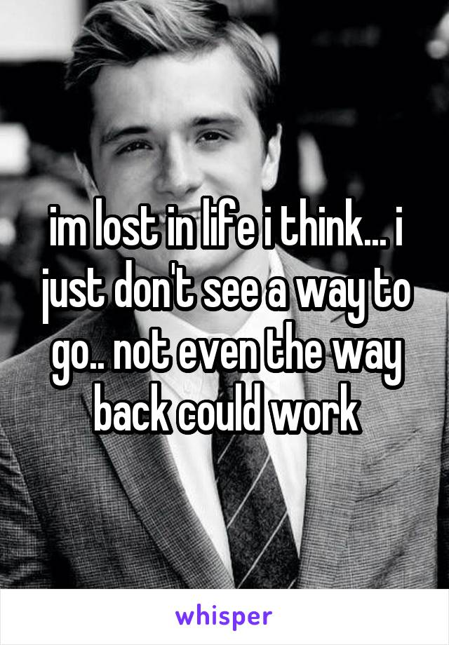 im lost in life i think... i just don't see a way to go.. not even the way back could work