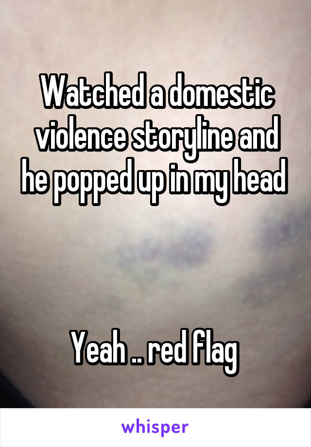 Watched a domestic violence storyline and he popped up in my head     Yeah .. red flag