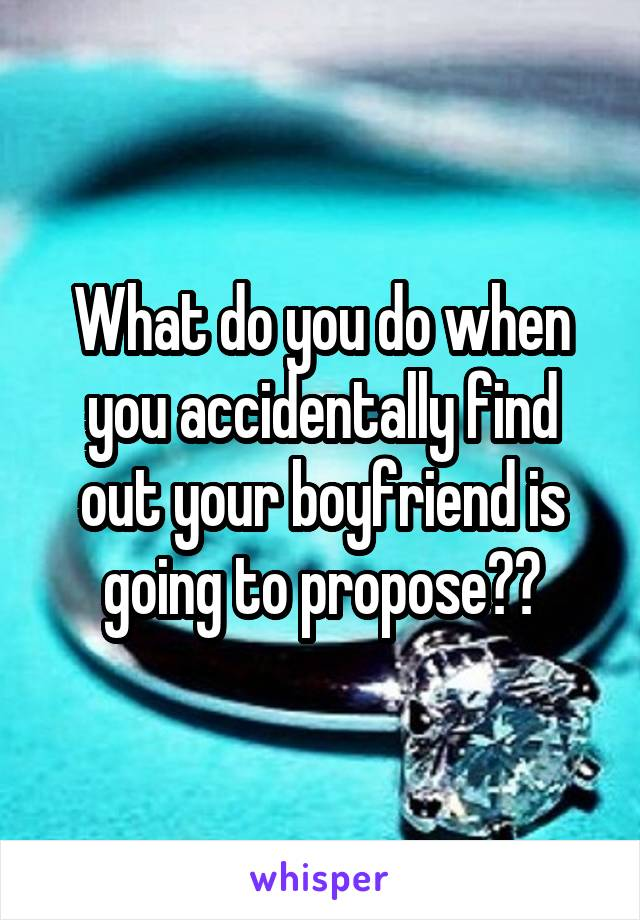 What do you do when you accidentally find out your boyfriend is going to propose??