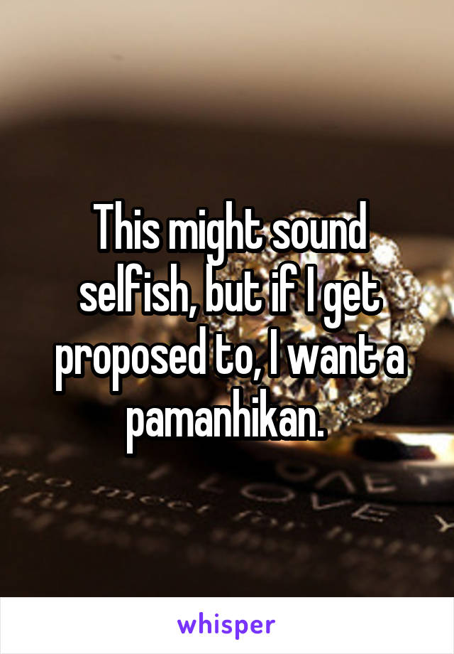 This might sound selfish, but if I get proposed to, I want a pamanhikan.