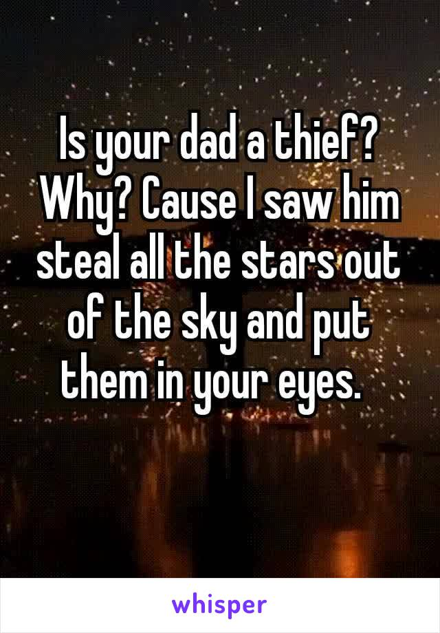 Is your dad a thief? Why? Cause I saw him steal all the stars out of the sky and put them in your eyes.