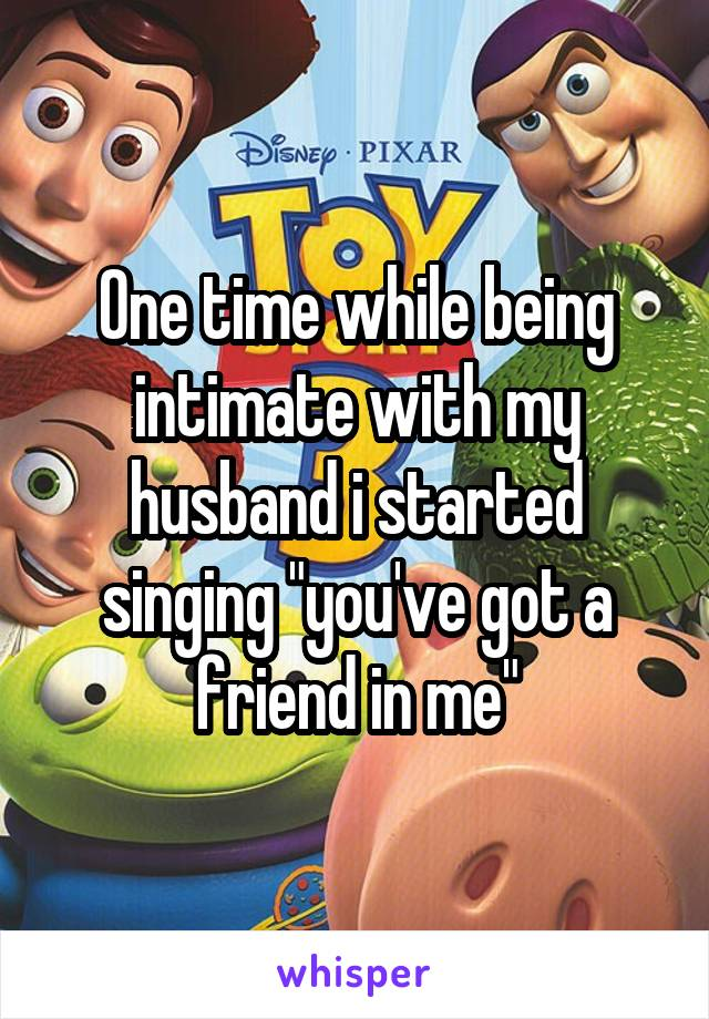 """One time while being intimate with my husband i started singing """"you've got a friend in me"""""""