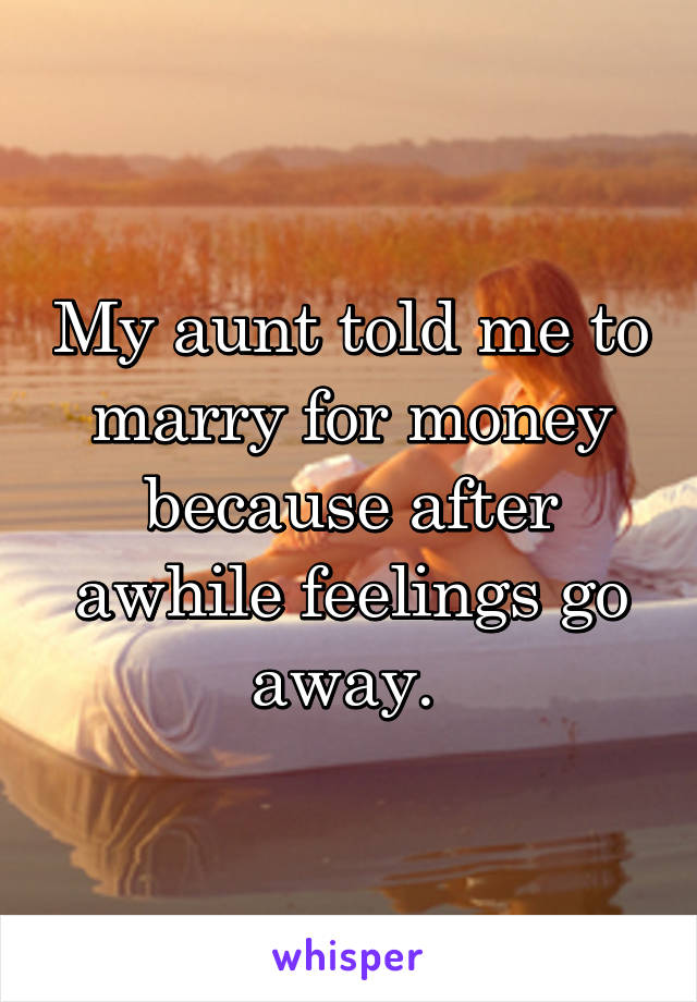 My aunt told me to marry for money because after awhile feelings go away.