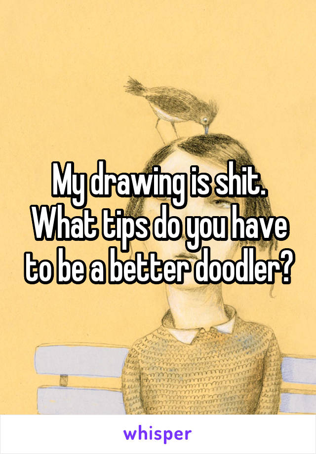 My drawing is shit. What tips do you have to be a better doodler?