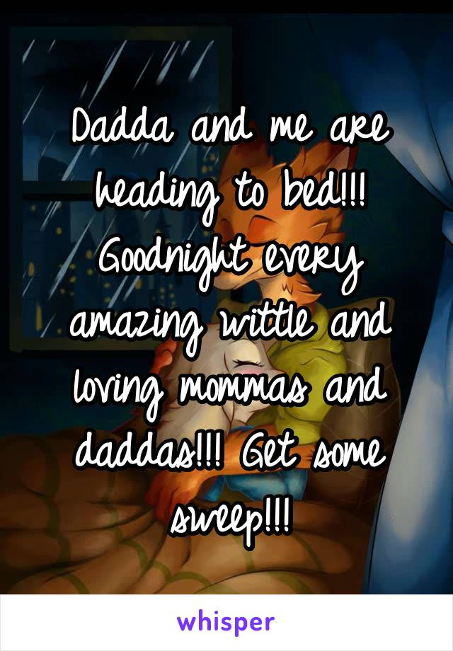 Dadda and me are heading to bed!!! Goodnight every amazing wittle and loving mommas and daddas!!! Get some sweep!!!
