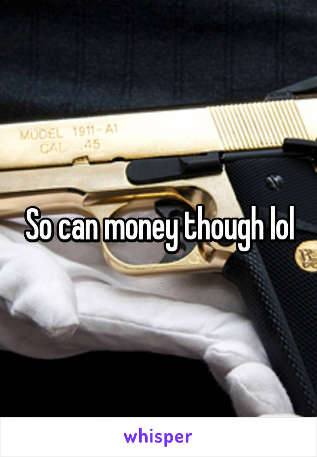 So can money though lol