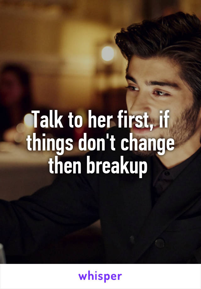 Talk to her first, if things don't change then breakup
