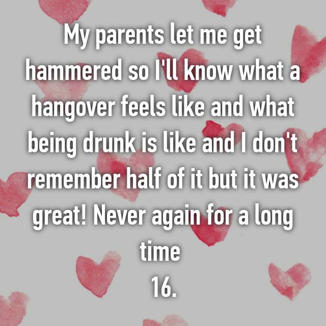 My parents let me get hammered so I'll know what a hangover feels like and what being drunk is like and I don't remember half of it but it was great! Never again for a long time 🙃 16.