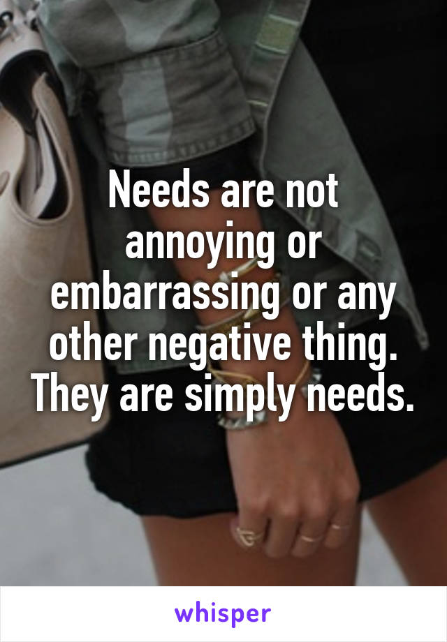 Needs are not annoying or embarrassing or any other negative thing. They are simply needs.