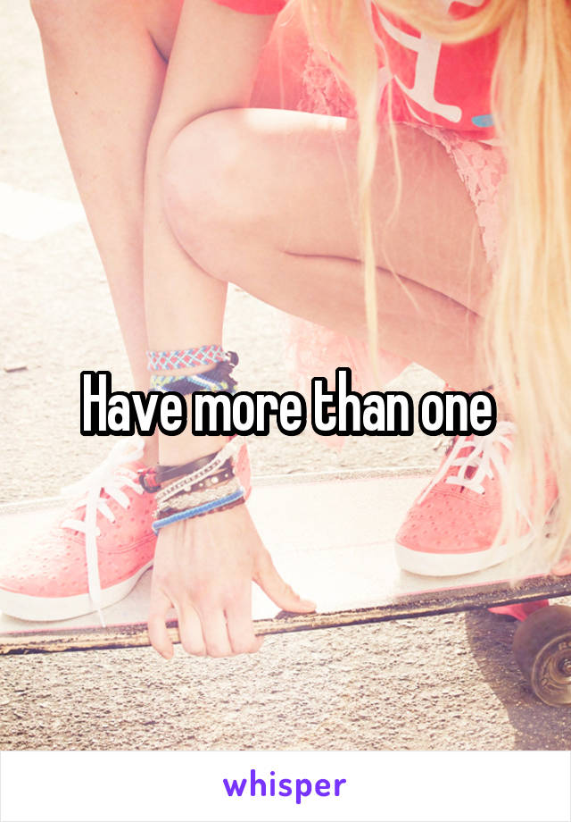 Have more than one