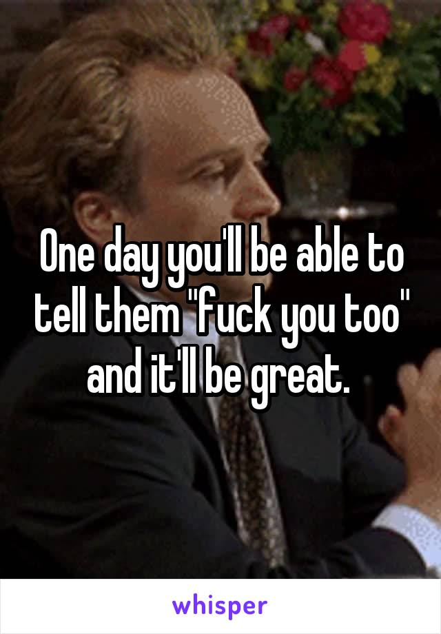"""One day you'll be able to tell them """"fuck you too"""" and it'll be great."""