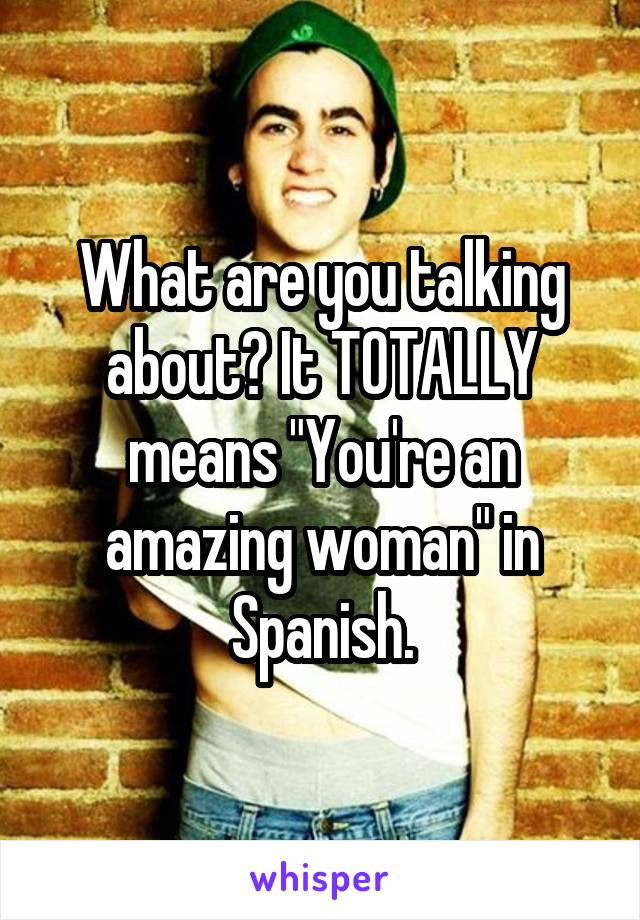 What are you talking meaning in spanish
