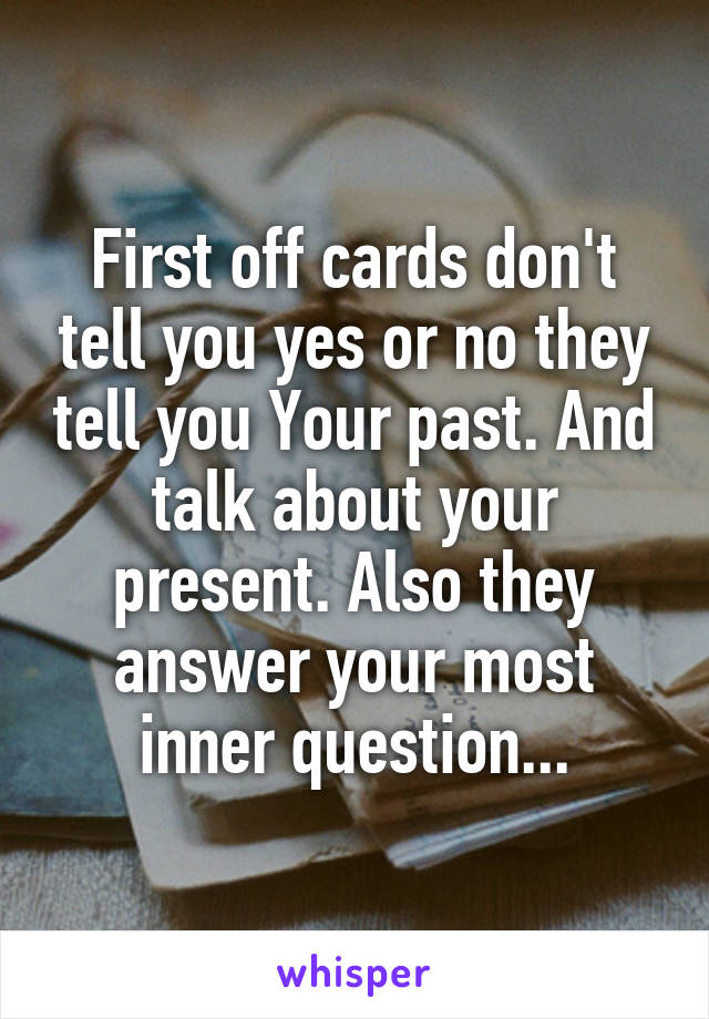 First off cards don't tell you yes or no they tell you Your past. And talk about your present. Also they answer your most inner question...