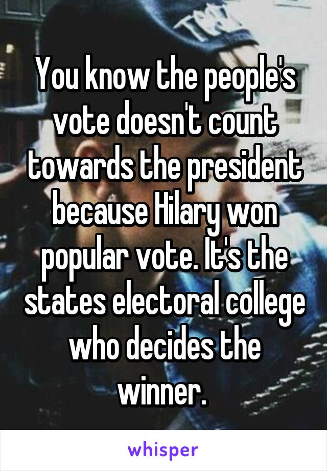 You know the people's vote doesn't count towards the president because Hilary won popular vote. It's the states electoral college who decides the winner.
