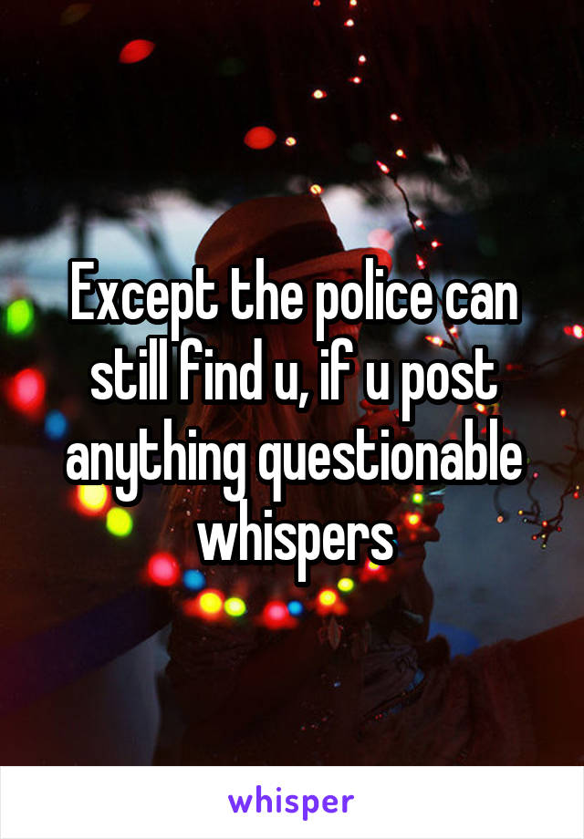 Except the police can still find u, if u post anything questionable whispers