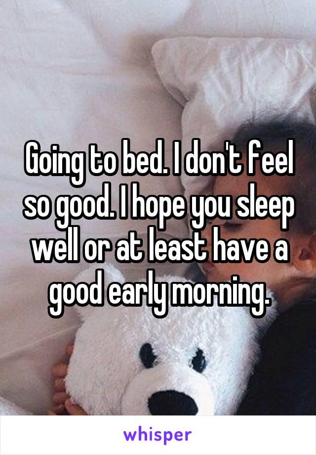 i dont feel so good i hope you sleep well or at