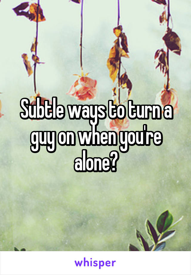 How to subtly turn a guy on
