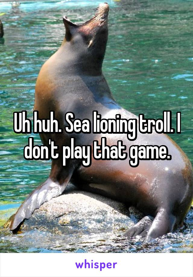 uh huh sea lioning troll i don t play that game