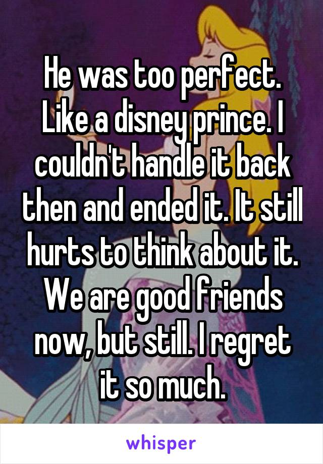 He was too perfect. Like a disney prince. I couldn't handle it back then and ended it. It still hurts to think about it. We are good friends now, but still. I regret it so much.