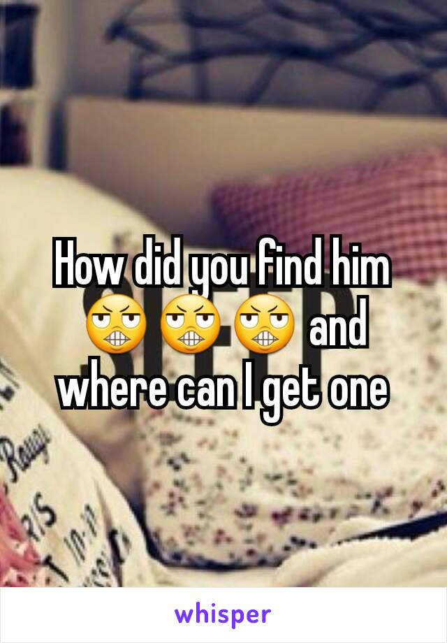 How did you find him 😬😬😬 and where can I get one