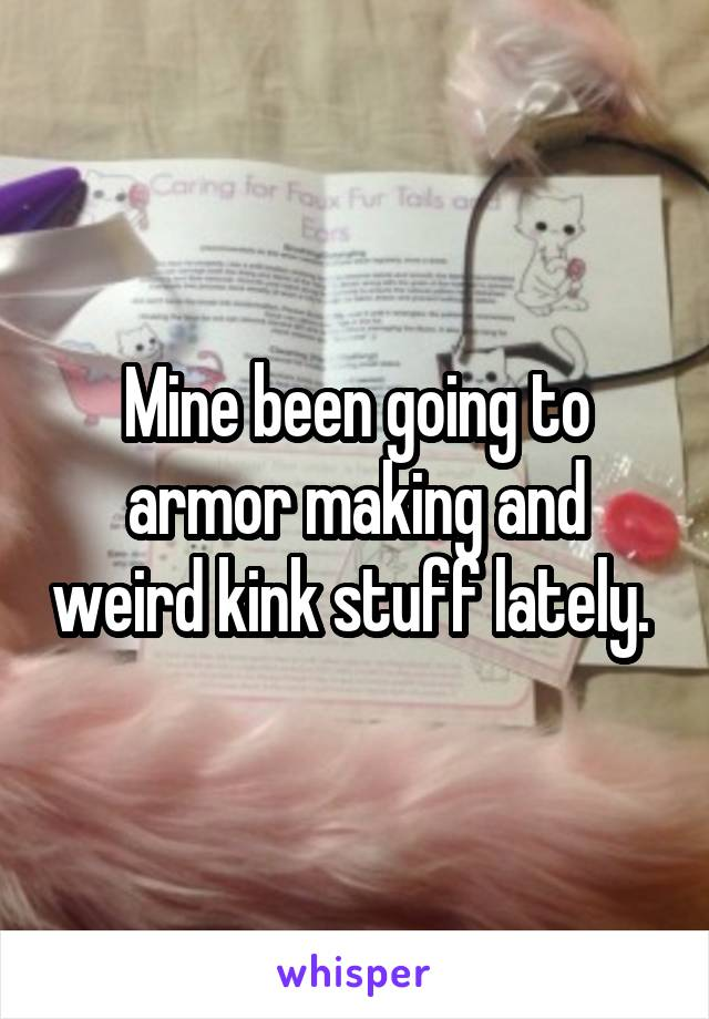 Mine been going to armor making and weird kink stuff lately.