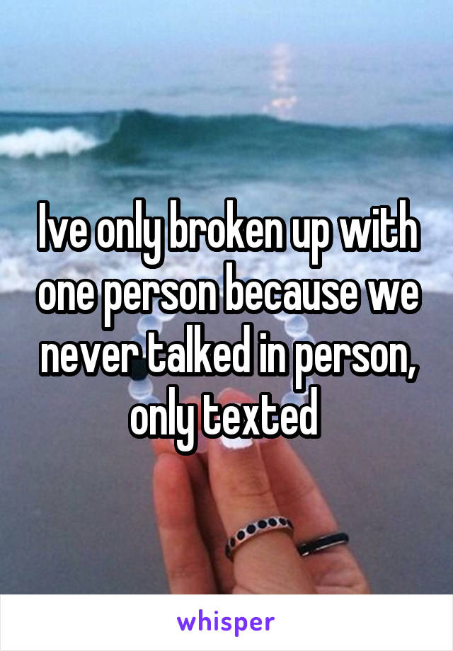 Ive only broken up with one person because we never talked in person, only texted