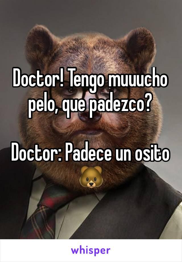 Doctor! Tengo muuucho pelo, que padezco?  Doctor: Padece un osito 🐻