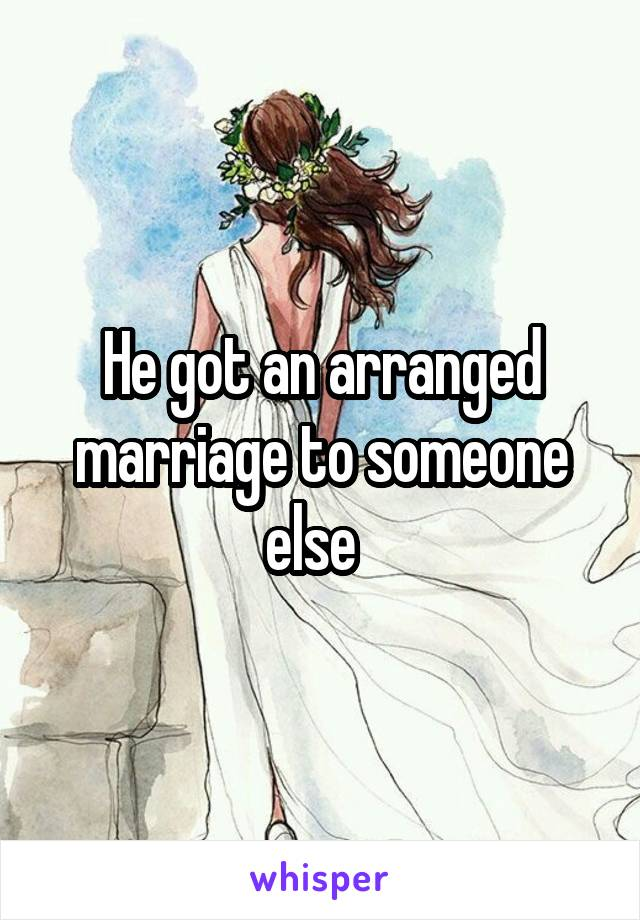 He got an arranged marriage to someone else