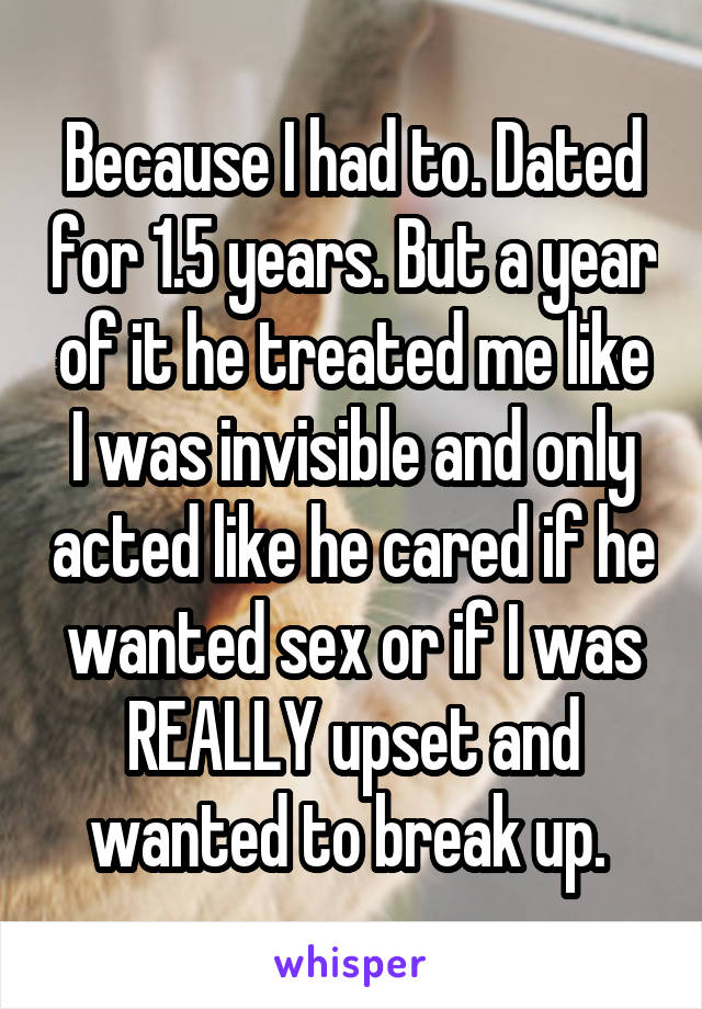 Because I had to. Dated for 1.5 years. But a year of it he treated me like I was invisible and only acted like he cared if he wanted sex or if I was REALLY upset and wanted to break up.