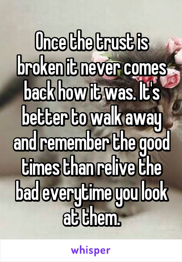 Once the trust is broken it never comes back how it was
