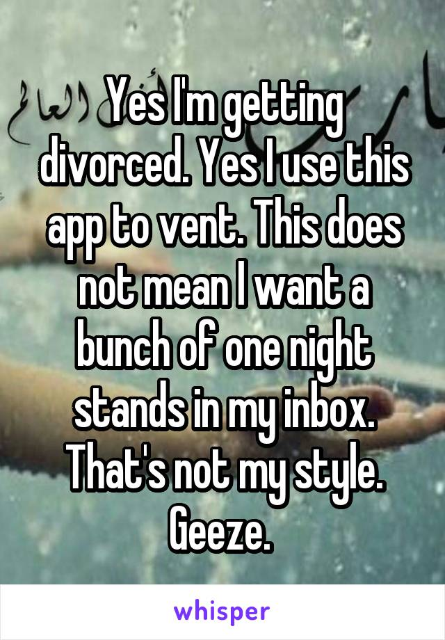 Yes I'm getting divorced  Yes I use this app to vent  This