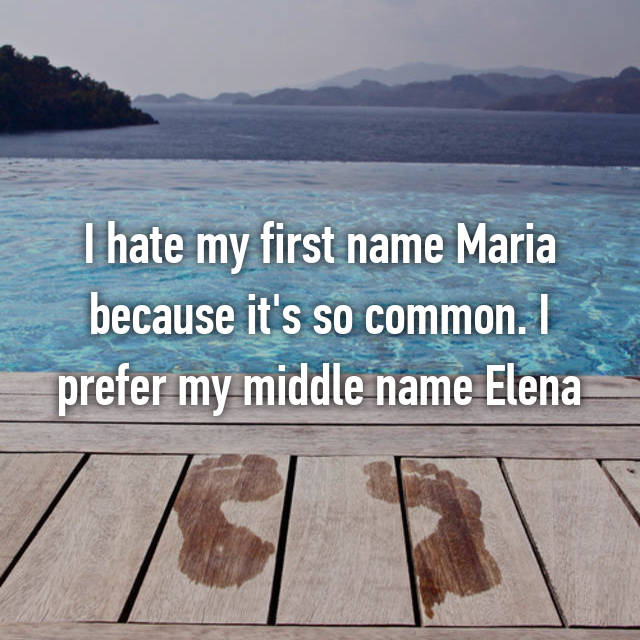 I hate my first name Maria because it's so common. I prefer my middle name Elena