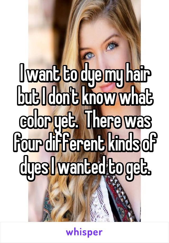I Want To Dye My Hair But I Dont Know What Color Yet There Was