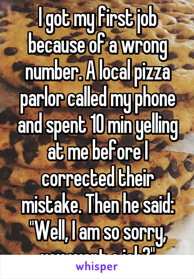"""I got my first job because of a wrong number. A local pizza parlor called my phone and spent 10 min yelling at me before I corrected their mistake. Then he said: """"Well, I am so sorry, you want a job?"""""""