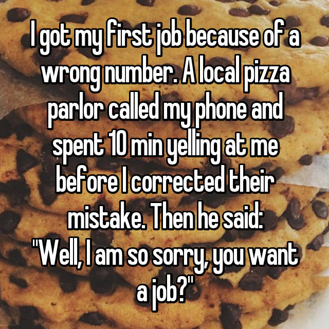 "I got my first job because of a wrong number. A local pizza parlor called my phone and spent 10 min yelling at me before I corrected their mistake. Then he said: ""Well, I am so sorry, you want a job?"""