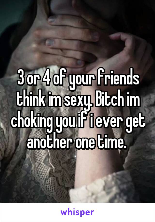 3 or 4 of your friends think im sexy. Bitch im choking you if i ever get another one time.