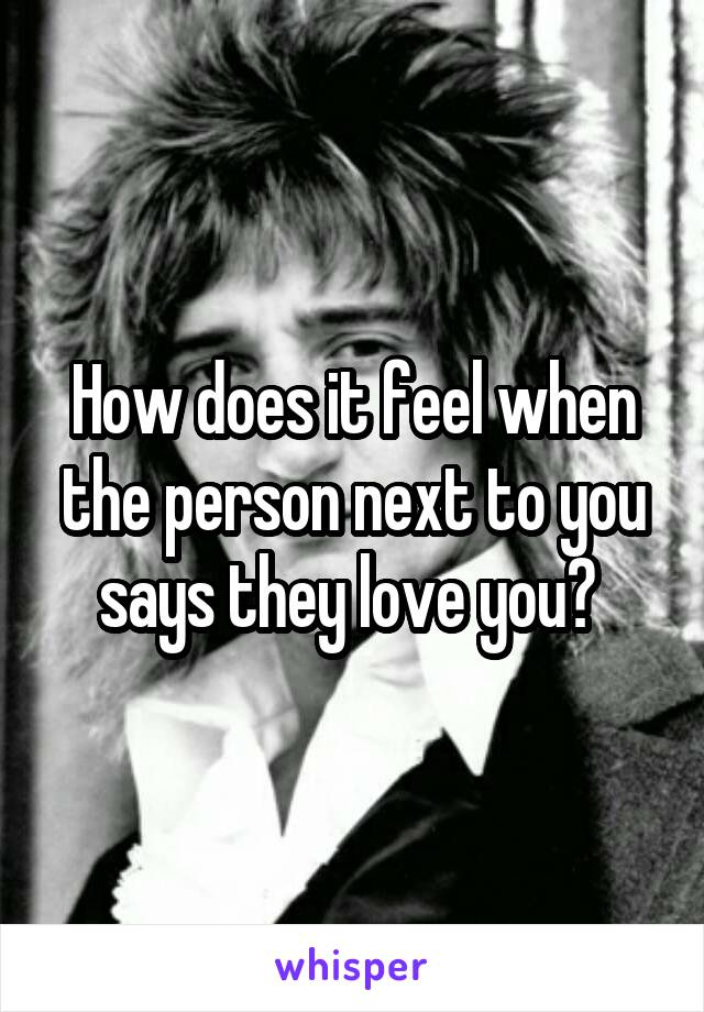 How does it feel when the person next to you says they love you?