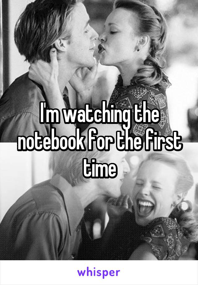I'm watching the notebook for the first time