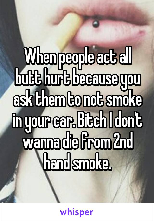 When people act all butt hurt because you ask them to not smoke in your car. Bitch I don't wanna die from 2nd hand smoke.