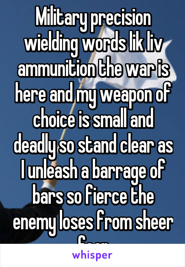 Military precision wielding words lik liv ammunition the war is here and my weapon of choice is small and deadly so stand clear as I unleash a barrage of bars so fierce the enemy loses from sheer fear