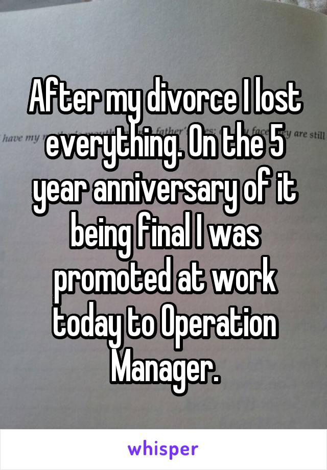 After my divorce I lost everything. On the 5 year anniversary of it being final I was promoted at work today to Operation Manager.