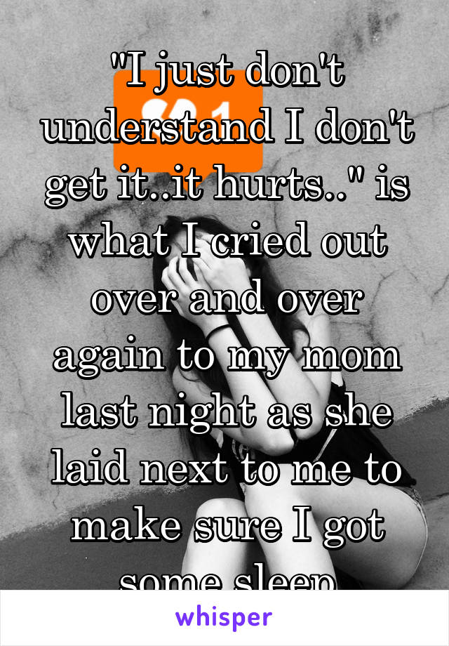 """""""I just don't understand I don't get it..it hurts.."""" is what I cried out over and over again to my mom last night as she laid next to me to make sure I got some sleep"""